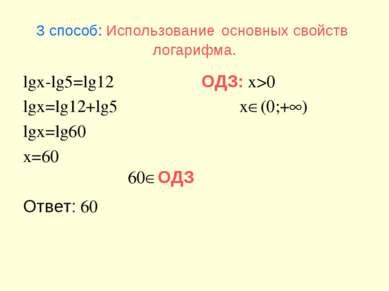 3 способ: Использование основных свойств логарифма. lgx-lg5=lg12 lgx=lg12+lg5...