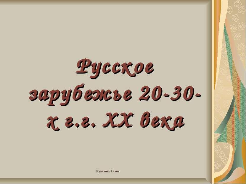 Русское зарубежье 20-30-х г.г. XX века Купченко Елена