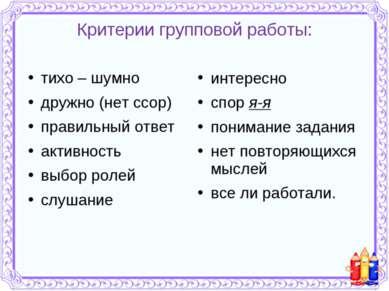 Критерии групповой работы: тихо – шумно дружно (нет ссор) правильный ответ ак...