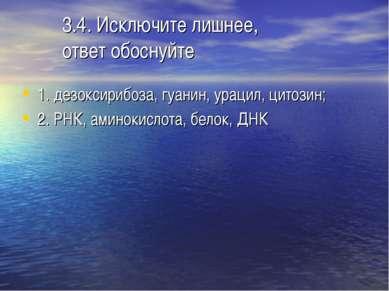 3.4. Исключите лишнее, ответ обоснуйте 1. дезоксирибоза, гуанин, урацил, цито...