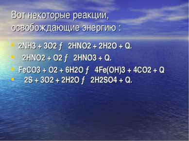 Вот некоторые реакции, освобождающие энергию : 2NH3 + 3O2 → 2HNO2 + 2H2O + Q....