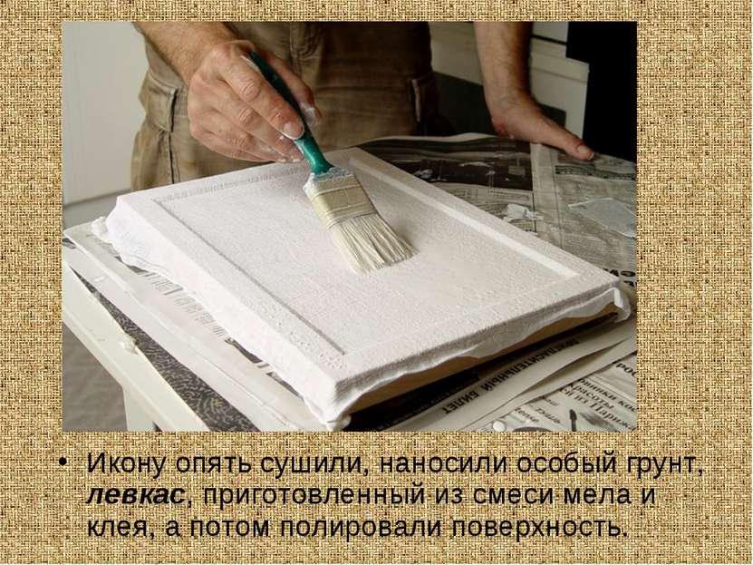 Икону опять сушили, наносили особый грунт, левкас, приготовленный из смеси ме...