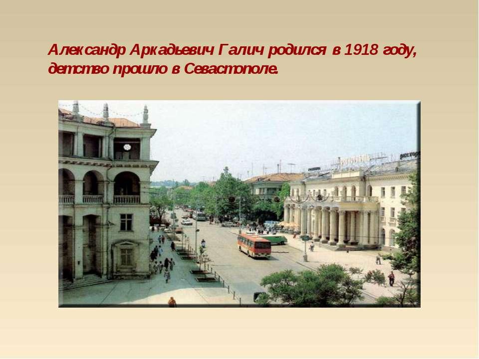 Александр Аркадьевич Галич родился в 1918 году, детство прошло в Севастополе.