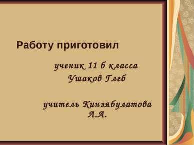 Работу приготовил ученик 11 б класса Ушаков Глеб учитель Кинзябулатова Л.А.