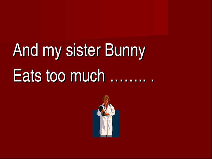 And my sister Bunny Eats too much …….. .