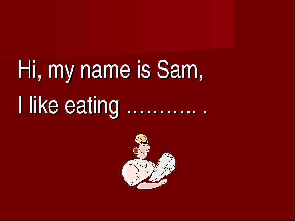 Hi, my name is Sam, I like eating ……….. .