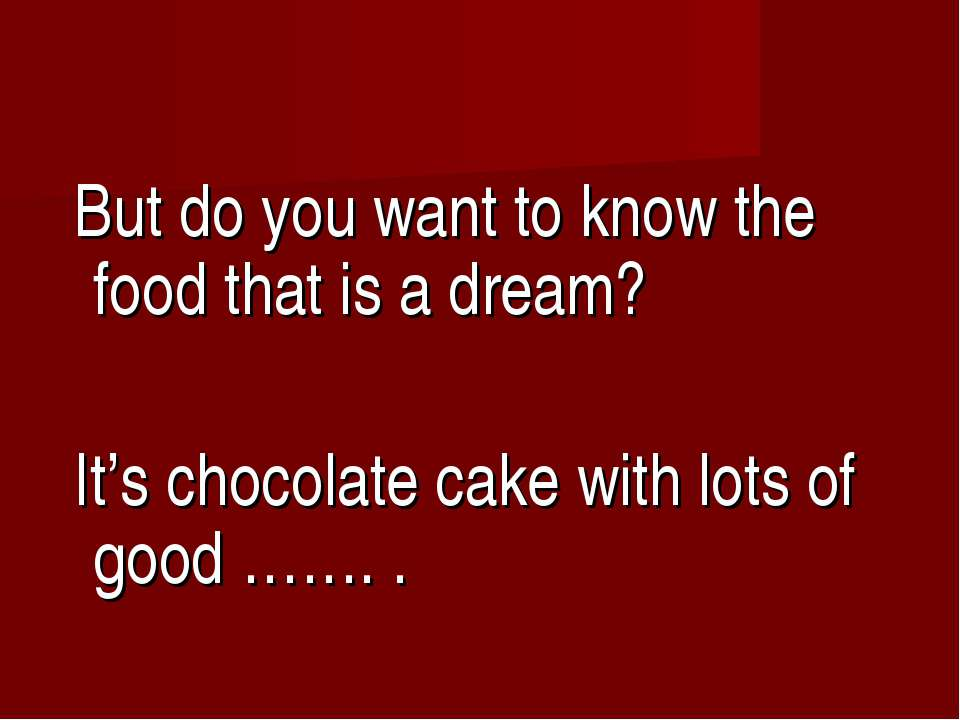But do you want to know the food that is a dream? It's chocolate cake with lo...