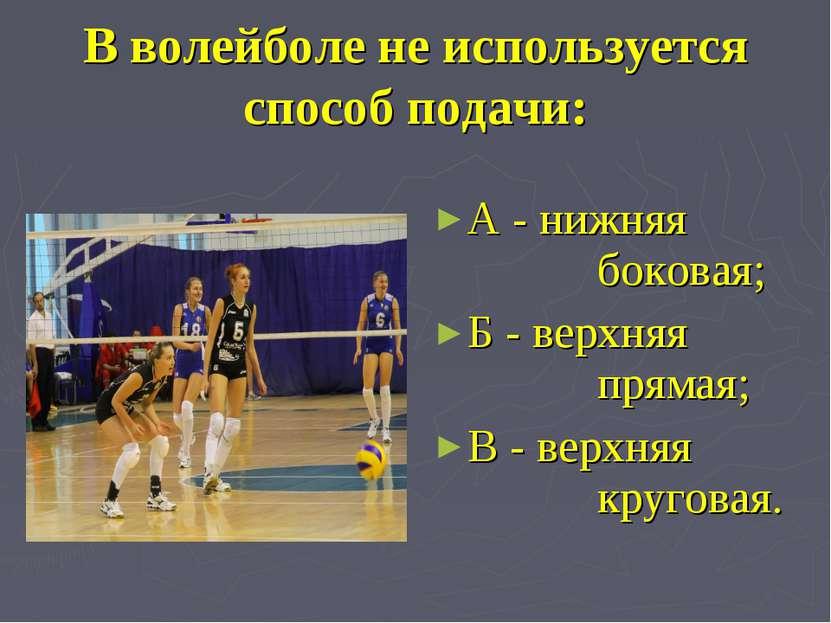 В волейболе не используется способ подачи: А - нижняя боковая; Б - верхняя пр...