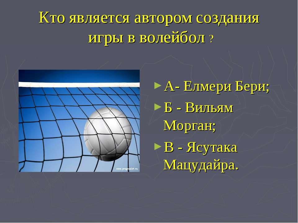 Кто является автором создания игры в волейбол ? А- Елмери Бери; Б - Вильям Мо...